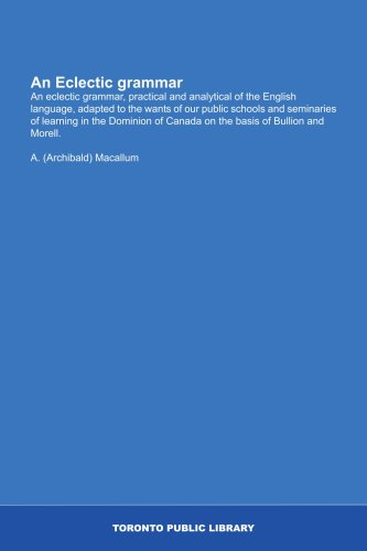 9781554784653: An Eclectic grammar: An eclectic grammar, practical and analytical of the English language, adapted to the wants of our public schools and seminaries ... of Canada on the basis of Bullion and Morell.