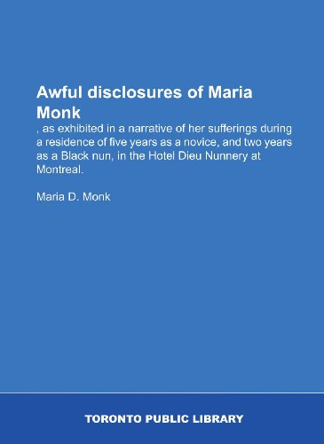 9781554787722: Awful disclosures of Maria Monk: , as exhibited in a narrative of her sufferings during a residence of five years as a novice, and two years as a Black nun, in the Hotel Dieu Nunnery at Montreal.