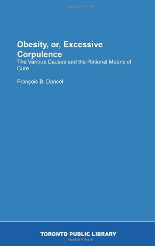 Obesity, or, Excessive Corpulence: The Various Causes and the Rational Means of Cure: François B. ...