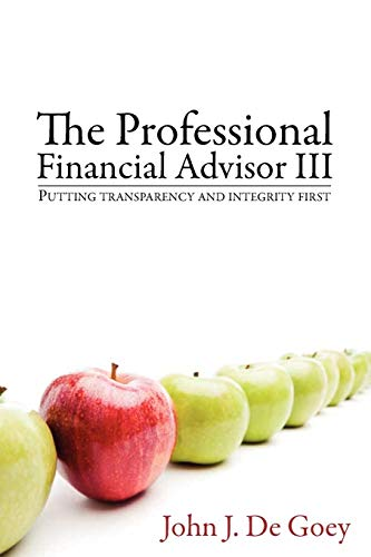 The Professional Financial Advisor III: Putting transparency and integrity first: De Goey, John J.