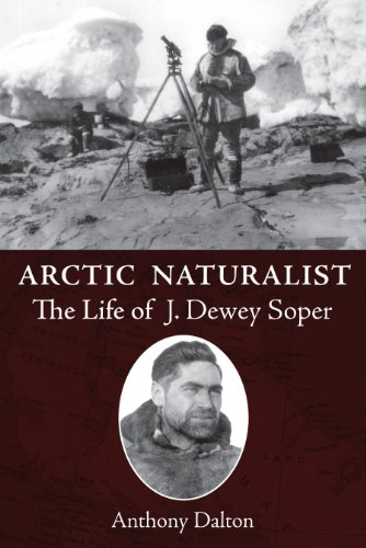 Arctic Naturalist: The Life of J. Dewey Soper (Biography General): Anthony Dalton