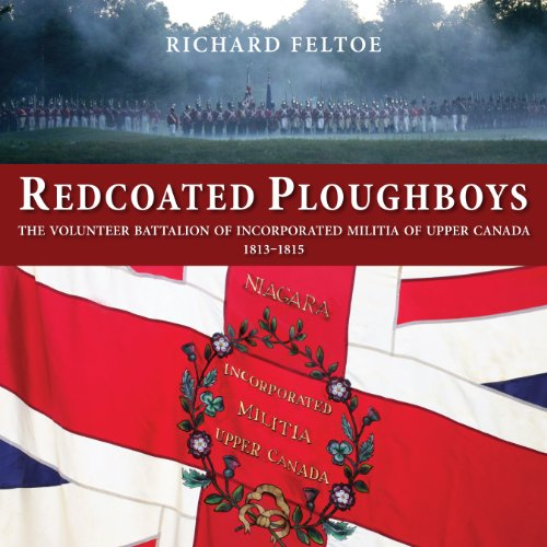 Redcoated Ploughboys: The Volunteer Battalion of Incorporated Militia of Upper Canada, 1813&#...