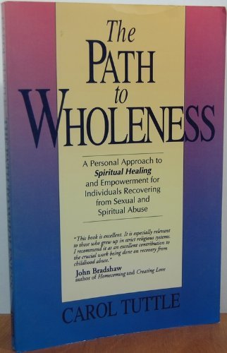 The Path to Wholeness: A Guide to Spiritual Healing & Empowerment for Survivors of Child Sexual & Spiritual Abuse (1555035655) by Tuttle, Carol