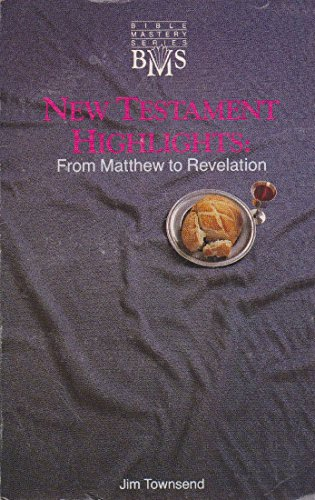 New Testament highlights: From Matthew to Revelation (Bible mastery series) (155513081X) by Jim Townsend