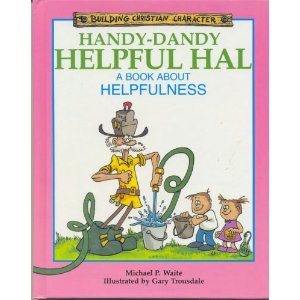 Handy-Dandy Helpful Hal: A Book About Helpfulness (Building Christian Character) (1555132219) by Michael P. Waite