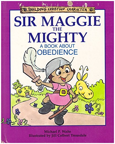 Sir Maggie the Mighty: A Book About Obedience (Building Christian Character): Michael P. Waite
