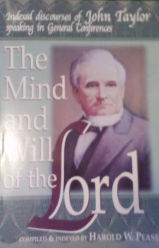 The Mind and Will of the Lord Indexed Discourses of John Taylor Speaking in General Conferences: ...
