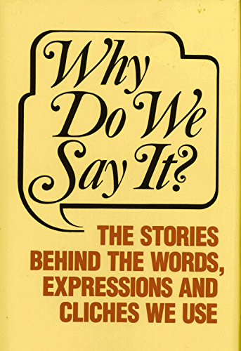 Why Do We Say It: The Stories Behind the Words, Expressions and Cliches We Use