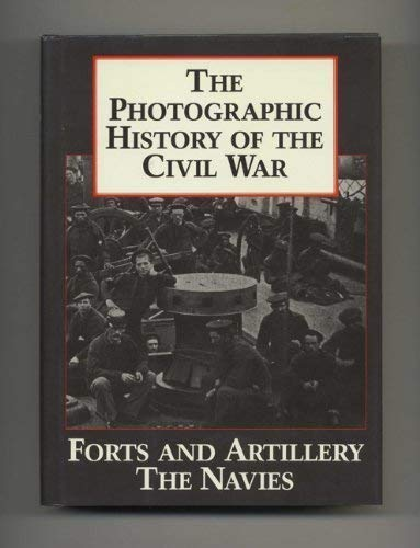 The Photographic History of the Civil War: Forts and Artillery The Navies Two Volumes in One