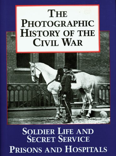 The Photographic History of the Civil War: Volume 4 -- Soldier Life and Secret Service, Prisons a...