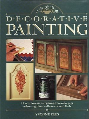 Decorative Painting: How to Decorate Everything from Coffeee Jugs to Floor Rugs, from Walls to Wi...