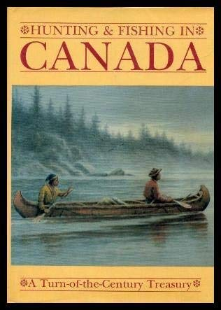 Hunting and Fishing in Canada. A Turn-of-the-Century Treasury. Edited by Frank Oppel.