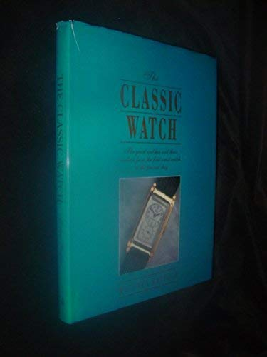 The Classic Watch: The Great Watches and Their Makers from the First Wrist Watch to the Present Day...
