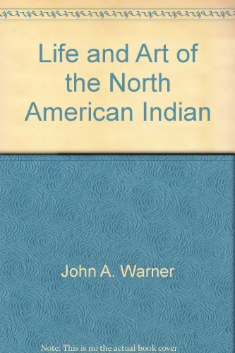 The Life & Art of the North American Indian: Warner,J