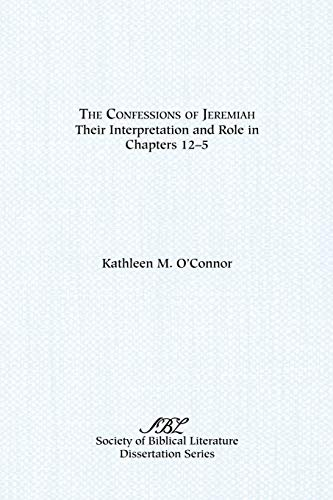 The Confessions of Jeremiah: Their Interpretation and Role in Chapters 1-25 (Society Of Biblical Literature Dissertation Series) (1555400019) by Kathleen M. O'Connor