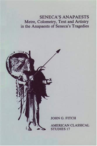 Seneca's Anapaests: Metre, Colometry, Text, and Artistry in the Anapaests of Seneca's Tragedies (American Classical Studies) (1555401627) by Fitch, John G.