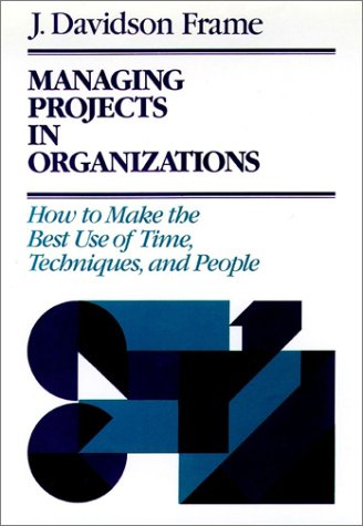 Managing Projects in Organizations: How to Make the Best Use of Time, Techniques, and People: Frame...