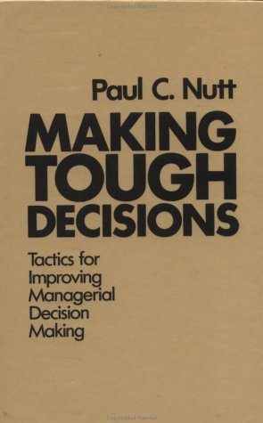 Making Tough Decisions: Tactics for Improving Managerial: Nutt, Paul C.
