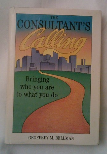 The Consultant's Calling: Bringing Who You Are: Bellman, Geoffrey M.