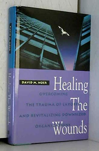 9781555425609: Healing the Wounds: Overcoming the Trauma of Layoffs and Revitalizing Downsized Organizations (Jossey Bass Business and Management Series)