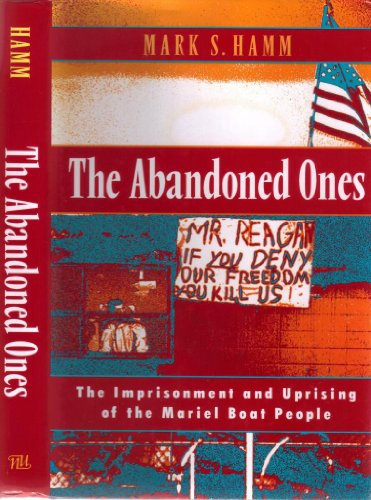 The Abandoned Ones: The Imprisonment and Uprising of the Mariel Boat People: Mark S. Hamm