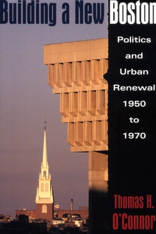 Building A New Boston: Politics and Urban Renewal, 1950-1970 (1555532462) by O'Connor, Thomas H.