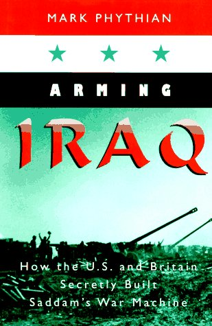 Arming Iraq: How the U.S. and Britain Secretly Built Saddam's War Machine.: PHYTHIAN, Mark.