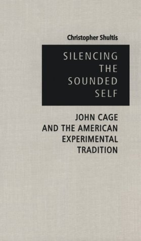 9781555533779: Silencing The Sounded Self: John Cage and the American Experimental Tradition