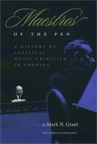 Maestros Of The Pen: A History of Classical Music Criticism in America: Grant, Mark N.
