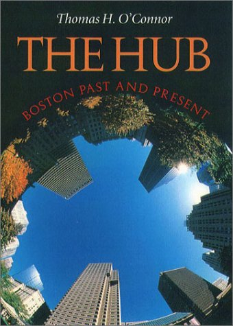 The Hub: Boston Past and Present: O'Connor, Thomas H.