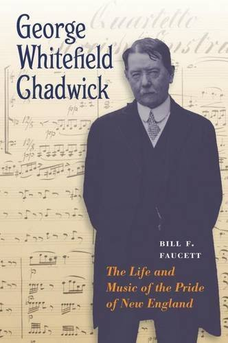 George Whitefield Chadwick: The Life and Music of the Pride of New England: Faucett, Bill F.