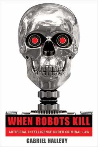 When Robots Kill: Artificial Intelligence under Criminal Law: Hallevy, Gabriel