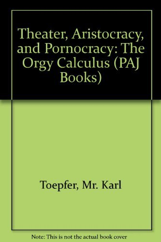 Theater, Aristocracy, and Pornocracy: The Orgy Calculus: Toepfer, Karl
