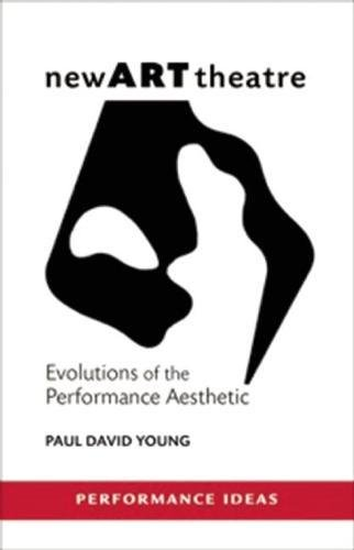 newARTtheatre: Evolutions of the Performance Aesthetic (Performance Ideas): Young, Paul David