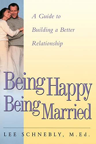 Being Happy Being Married: A Guide To Building A Better Relationship: Schnebly, Lee