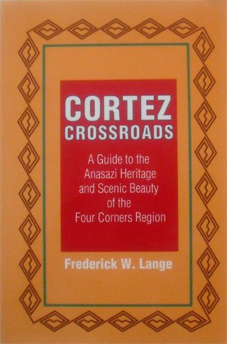 Cortez Crossroads: A Guide to the Anasazi Heritage and Scenic Beauty of the Four Corners Region: ...
