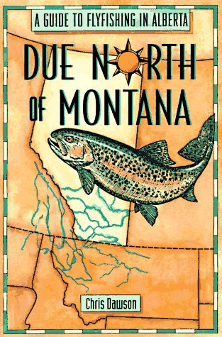 Due North of Montana : A Guide to Flyfishing in Alberta