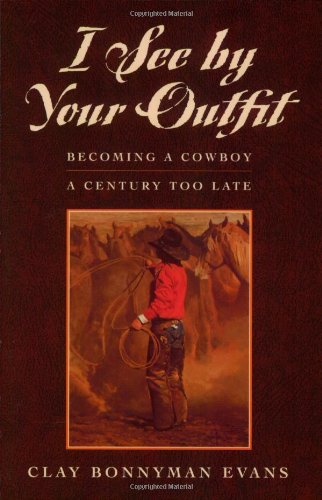 I See by Your Outfit: Becoming a Cowboy a Century Too Late: Evans, Clay Bonnyman