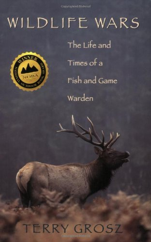 Wildlife Wars: The Life and Times of a Fish and Game Warden: Terry Grosz