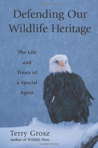 Defending Our Wildlife Heritage: The Life and Times of a Special Agent: Grosz, Terry