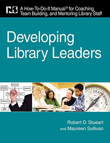 Developing Library Leaders: A How-To-Do-It Manual for: Robert D. Stueart