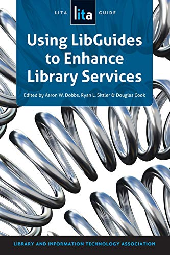 Using Libguides to Enhance Library Services: A Lita Guide: Aaron W. Dobbs, Douglas Cook, Ryan ...