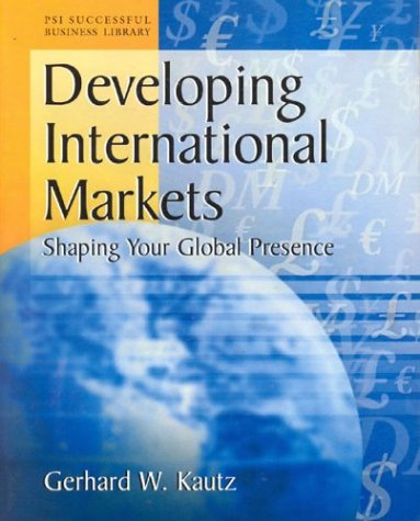 Developing International Markets: Shaping Your Global Presence (PSI Successful Business Library): ...