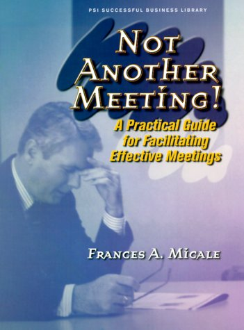 Not Another Meeting!: A Practical Guide for Facilitating Effective Meetings (PSI Successful ...