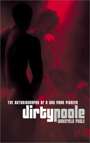 Dirty Poole: The Autobiography of a Gay Porn Pioneer: Poole, Wakefield