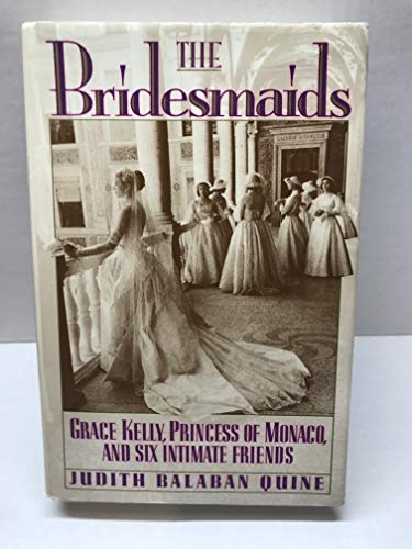 The Bridesmaids - Grace Kelly, Princess of Monaco, and Six Intimate Friends - Quine, Judith Balaban