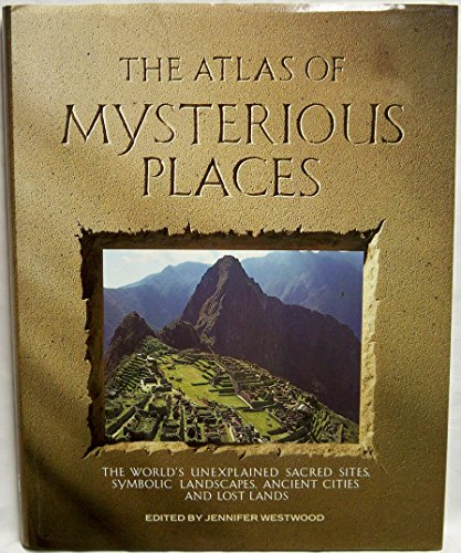 9781555841300: The Atlas of Mysterious Places: The World's Unexplained Sacred Sites, Symbolic Landscapes, Ancient Cities, and Lost Lands