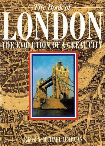 THE BOOK OF LONDON : The Evolution of a Great City: Leapman, Michael (Editor)