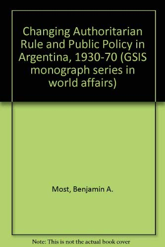 9781555872465: Changing Authoritarian Rule and Public Policy in Argentina, 1930-1970 (G S I S MONOGRAPH SERIES IN WORLD AFFAIRS)