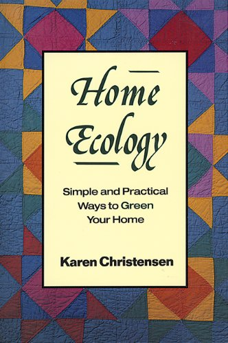 Home Ecology: Simple and Practical Ways to Green Your Home: Karen Christenson
